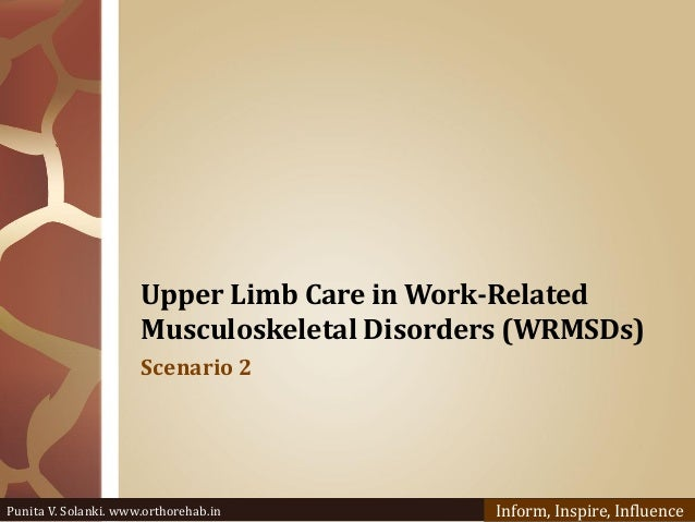 Upper Limb Care in Work-Related Musculoskeletal Disorders (WRMSDs) Scenario 2 Punita V. Solanki. www.orthorehab.in Inform,...