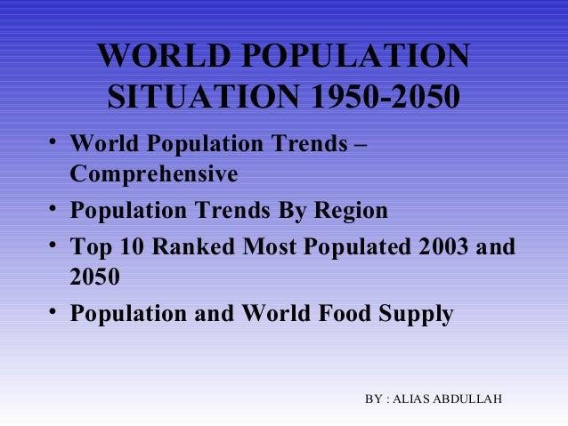 WORLD POPULATION SITUATION 1950-2050 • World Population Trends – Comprehensive • Population Trends By Region • Top 10 Rank...