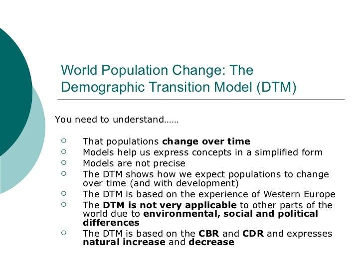 World Population Change: The Demographic Transition Model (DTM) <ul><li>That populations  change over time </li></ul><ul><...