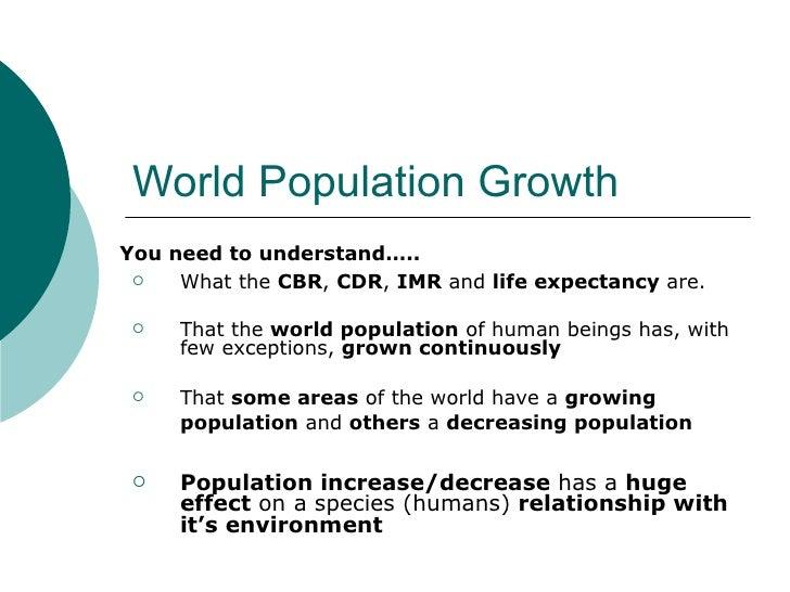 World Population Growth <ul><li>What the  CBR ,  CDR ,  IMR  and  life expectancy  are. </li></ul><ul><li>That the  world ...