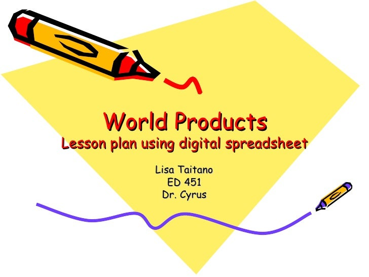 World Products Lesson plan using digital spreadsheet Lisa Taitano ED 451 Dr. Cyrus