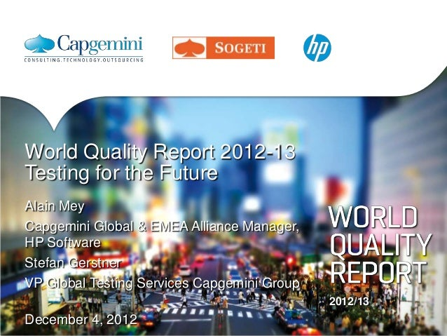World Quality Report 2012-13Testing for the FutureAlain MeyCapgemini Global & EMEA Alliance Manager,HP SoftwareStefan Gers...