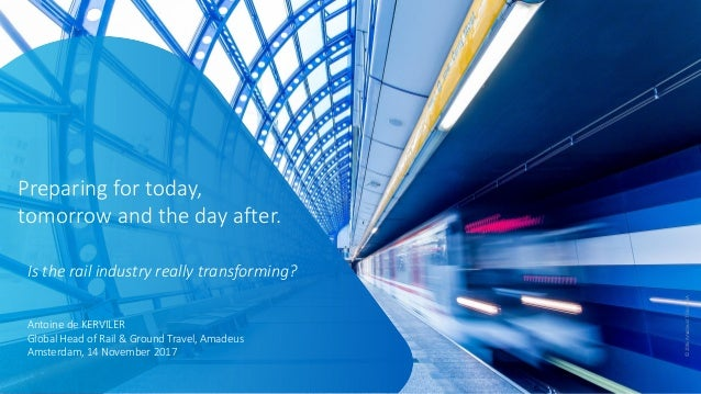 ©2016AmadeusITGroupSA Preparing for today, tomorrow and the day after. Is the rail industry really transforming? Antoine d...