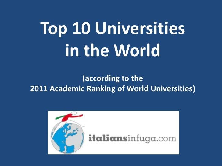 Top 10 Universitiesin the World(according to the 2011 Academic Ranking of World Universities) <br />