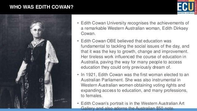 • Edith Cowan University recognises the achievements of a remarkable Western Australian woman, Edith Dirksey Cowan. • Edit...