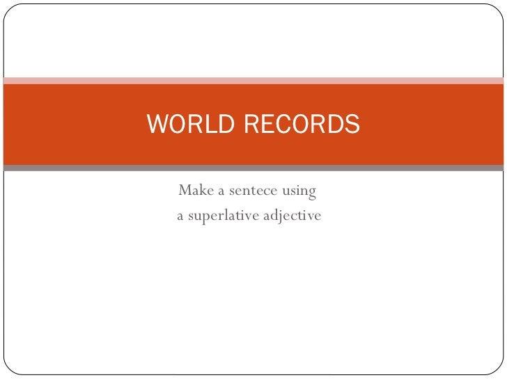 Make a sentece using  a superlative adjective WORLD RECORDS