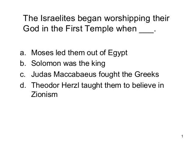 1 The Israelites began worshipping their God in the First Temple when ___. a. Moses led them out of Egypt b. Solomon was t...
