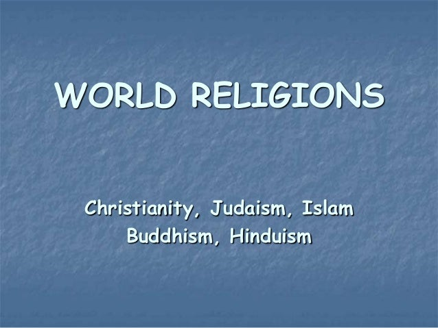 WORLD RELIGIONS Christianity, Judaism, Islam Buddhism, Hinduism