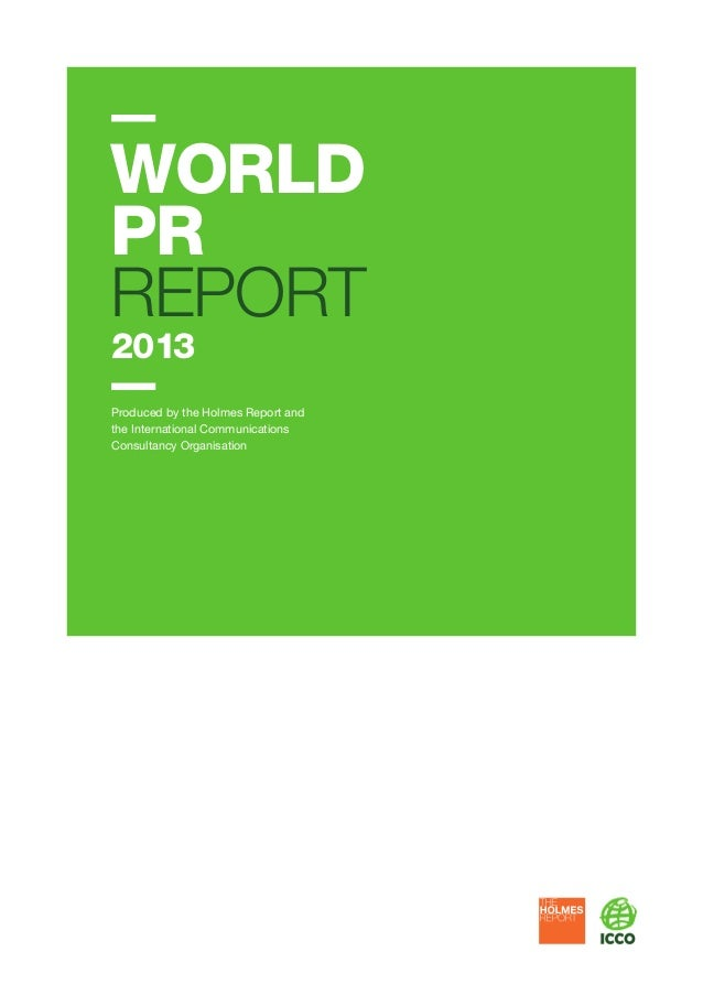 WORLD PR REPORT 2013  Produced by the Holmes Report and the International Communications Consultancy Organisation