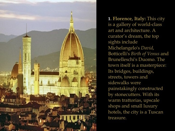 1 . Florence, Italy:  This city is a gallery of world-class art and architecture. A curator's dream, the top sights includ...