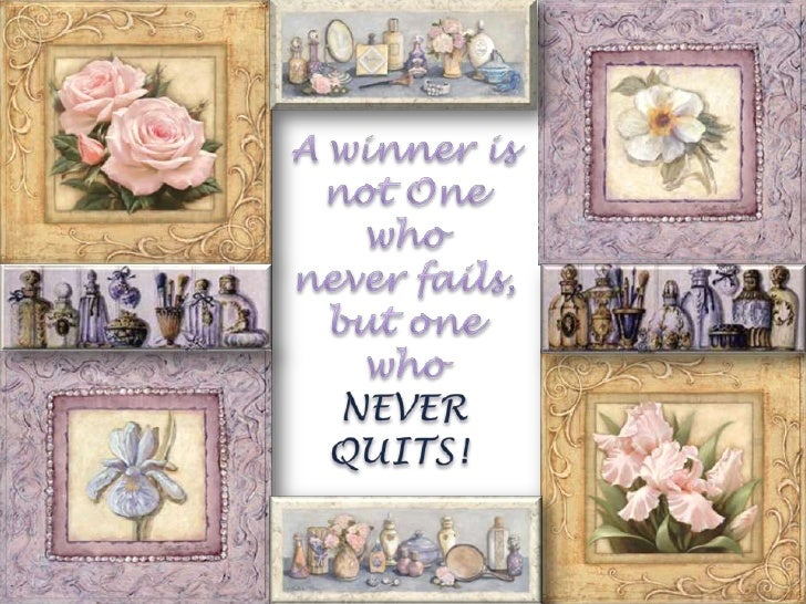 Awinner is not One who <br />never fails, <br />but one <br />who <br />NEVER <br />QUITS!<br />