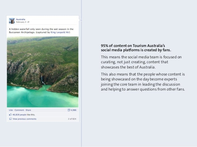 95% of content on Tourism Australia'ssocial media platforms is created by fans.This means the social media team is focused...