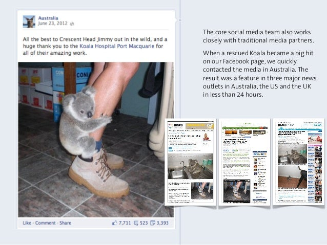 The core social media team also worksclosely with traditional media partners.When a rescued Koala became a big hiton our F...