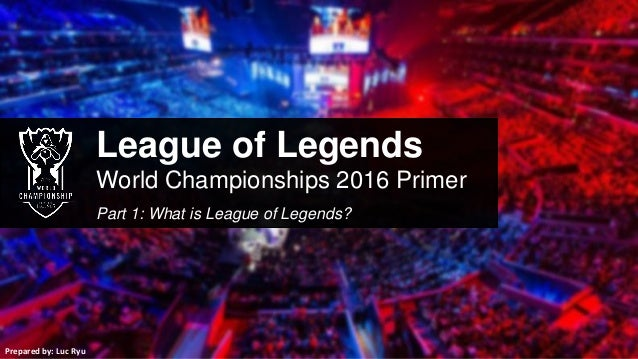 League of Legends World Championships 2016 Primer Part 1: What is League of Legends? Prepared by: Luc Ryu