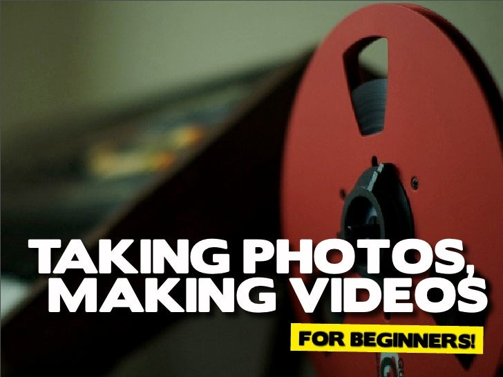 TAKING PHOTOS, MAKING VIDEOS        FOR BEGINNERS!
