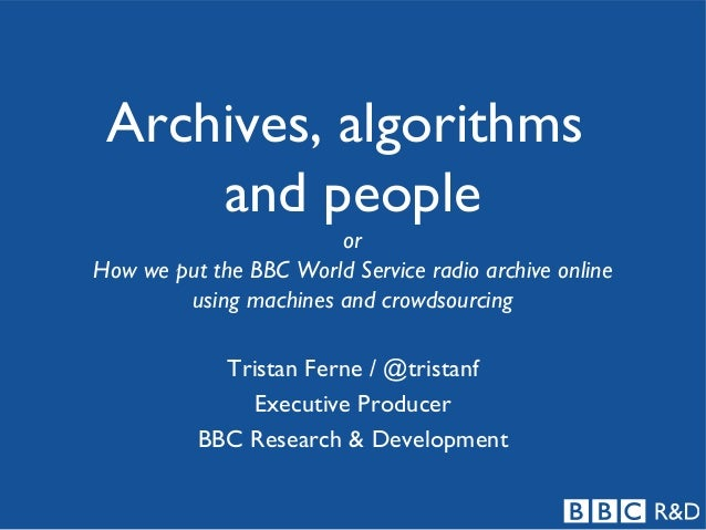Archives, algorithms and people or How we put the BBC World Service radio archive online using machines and crowdsourcing ...