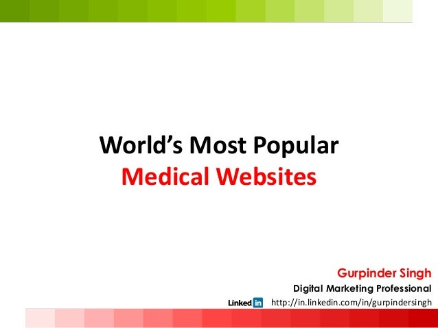 World's Most Popular Medical Websites Gurpinder Singh Digital Marketing Professional • http://in.linkedin.com/in/gurpinder...