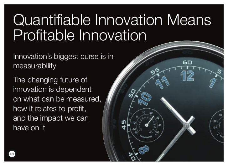 Quantifiable Innovation Means Profitable Innovation Innovation's biggest curse is in measurability The changing future of ...