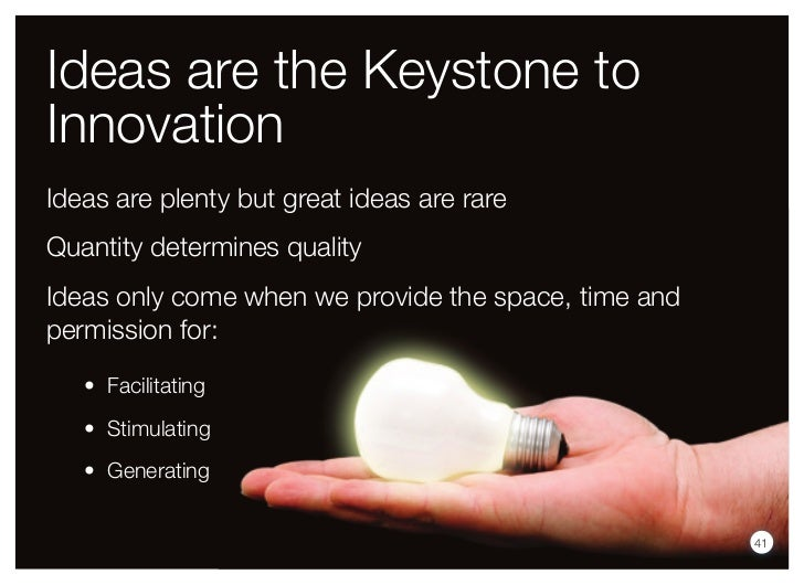Ideas are the Keystone toInnovationIdeas are plenty but great ideas are rareQuantity determines qualityIdeas only come whe...