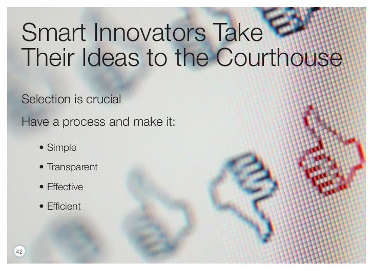 Smart Innovators Take Their Ideas to the Courthouse Selection is crucial Have a process and make it:     • Simple     • Tr...