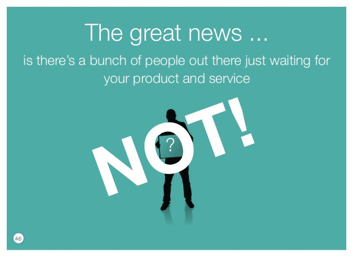 The great news ...     is there's a bunch of people out there just waiting for                    your product and service...
