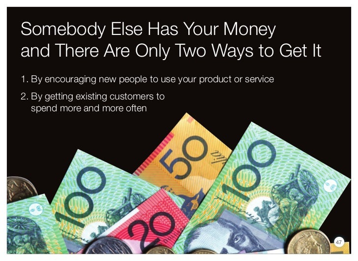 Somebody Else Has Your Moneyand There Are Only Two Ways to Get It1. By encouraging new people to use your product or servi...