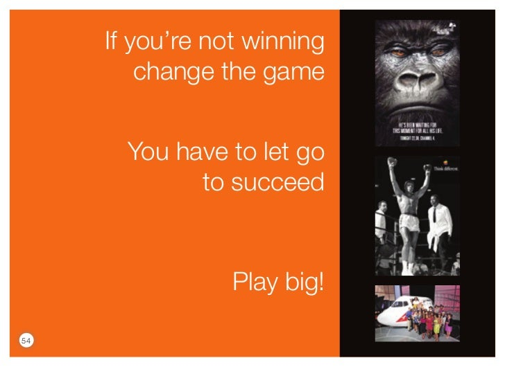 If you're not winning         change the game       You have to let go             to succeed                 Play big!54