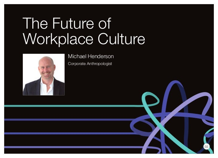 The Future ofWorkplace Culture      Michael Henderson      Corporate Anthropologist                                 55