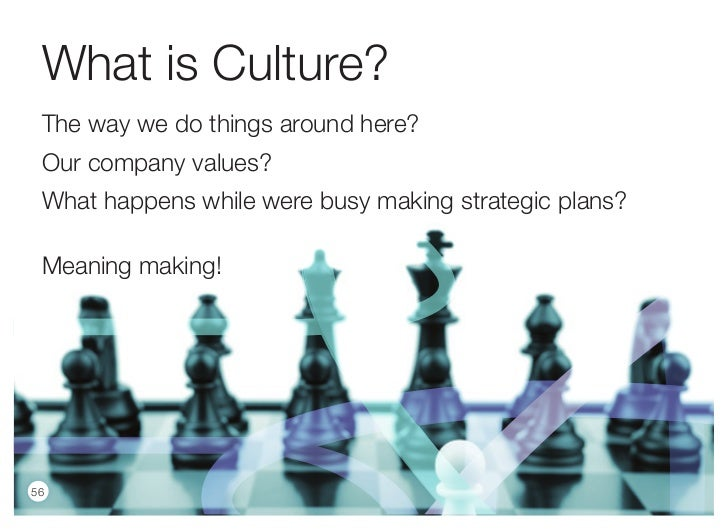 What is Culture? The way we do things around here? Our company values? What happens while were busy making strategic plans...