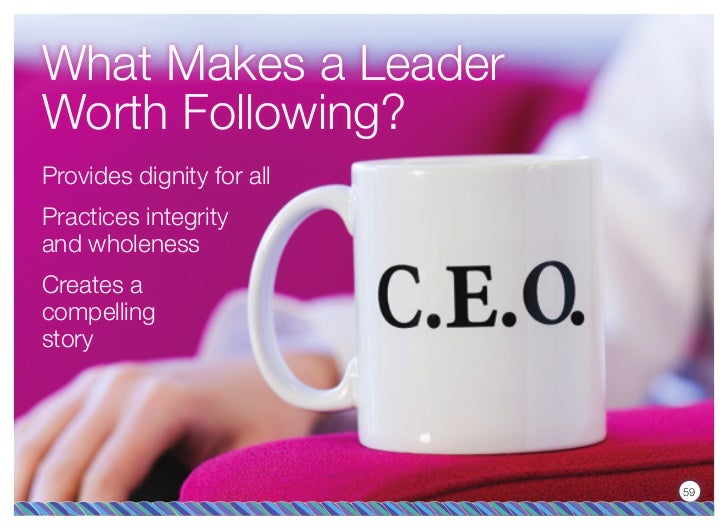 What Makes a LeaderWorth Following?Provides dignity for allPractices integrityand wholenessCreates acompellingstory       ...