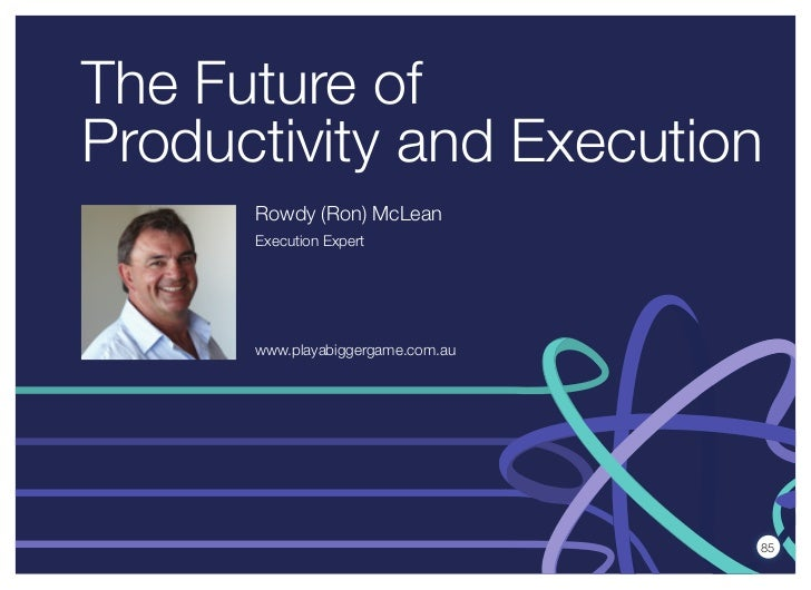 The Future ofProductivity and Execution      Rowdy (Ron) McLean      Execution Expert      www.playabiggergame.com.au     ...