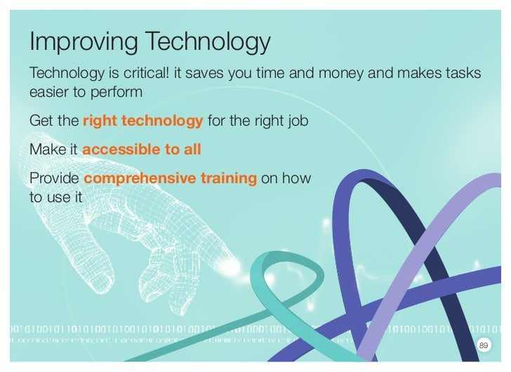 Improving TechnologyTechnology is critical! it saves you time and money and makes taskseasier to performGet the right tech...