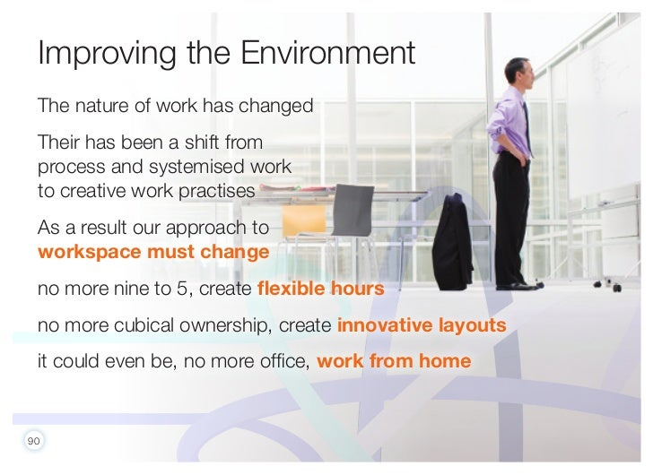 Improving the Environment The nature of work has changed Their has been a shift from process and systemised work to creati...