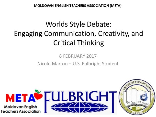 Worlds Style Debate: Engaging Communication, Creativity, and Critical Thinking 8 FEBRUARY 2017 Nicole Marton – U.S. Fulbri...