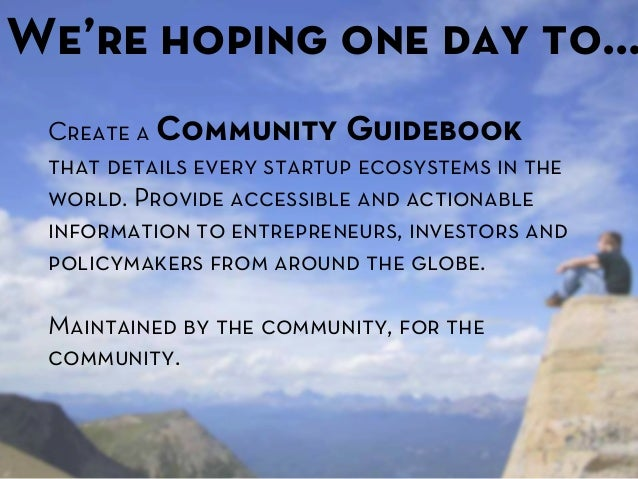 We're hoping one day to… Create a Community Guidebook that details every startup ecosystems in the world. Provide accessib...