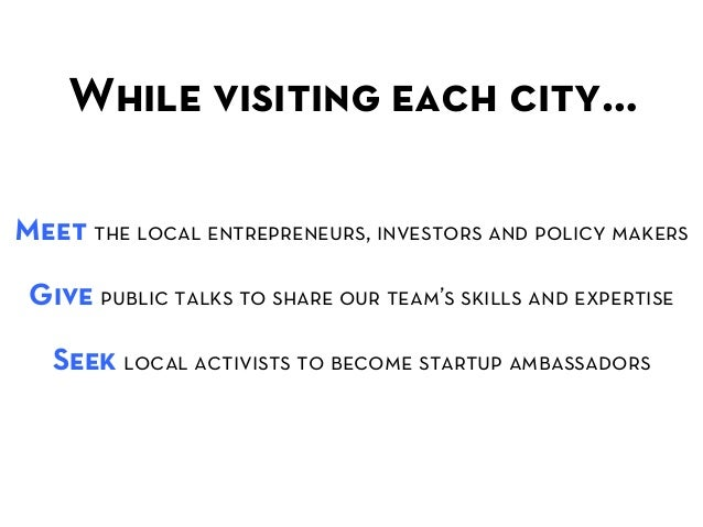 While visiting each city…  Meet the local entrepreneurs, investors and policy makers Give public talks to share our team...
