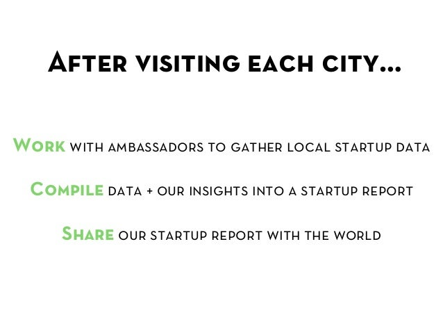 After visiting each city… Work with ambassadors to gather local startup data  Compile data + our insights into a startup...
