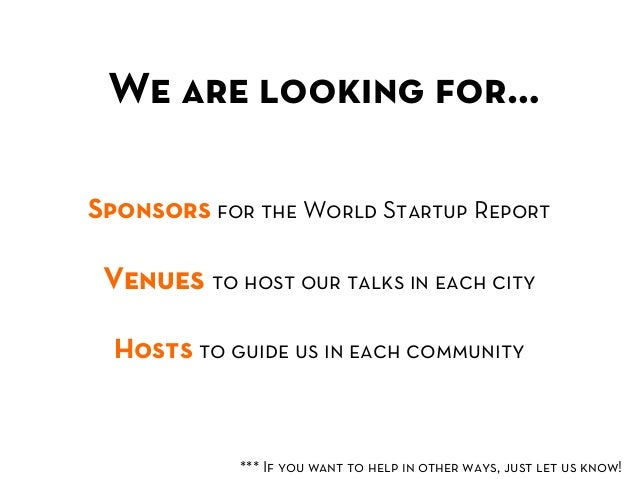 We are looking for… Sponsors for the World Startup Report Venues to host our talks in each city  Hosts to guide us in ea...