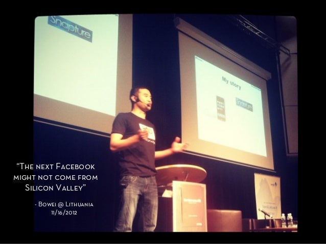 """Might not be  """"The next Facebookmight not come from   Silicon Valley""""    - Bowei @ Lithuania         11/16/2012"""
