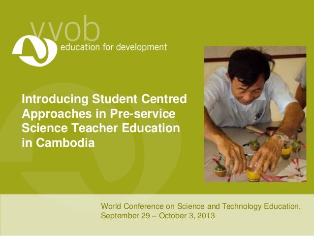 Introducing Student Centred Approaches in Pre-service Science Teacher Education in Cambodia World Conference on Science an...
