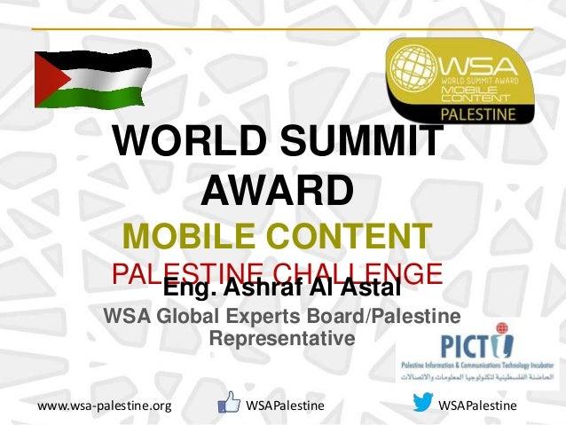 WORLD SUMMIT AWARD MOBILE CONTENT PALESTINE CHALLENGE www.wsa-palestine.org WSAPalestine WSAPalestine Eng. Ashraf Al Astal...