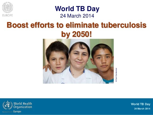 World TB Day 24 March 2014 World TB Day 24 March 2014 Boost efforts to eliminate tuberculosis by 2050! ©CarlCordonnier