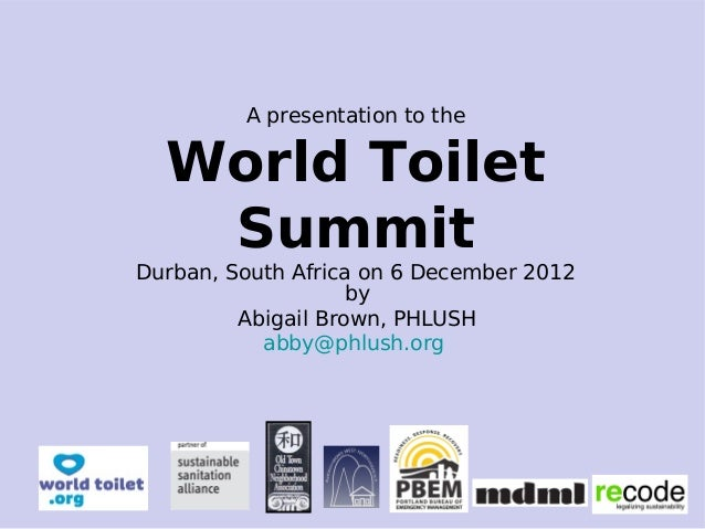 A presentation to the World Toilet Summit Durban, South Africa on 6 December 2012 by Abigail Brown, PHLUSH abby@phlush.org