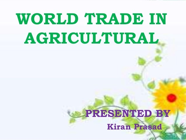 WORLD TRADE IN AGRICULTURAL      PRESENTED BY         Kiran Prasad