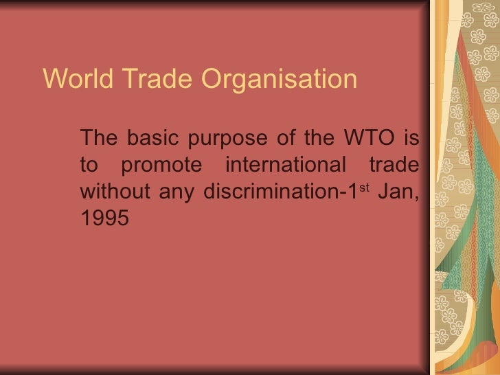 World Trade Organisation The basic purpose of the WTO is to promote international trade without any discrimination-1 st  J...