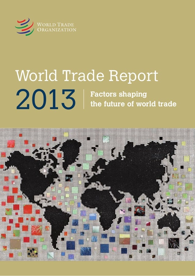 World Trade Report 2013 The world is changing with extraordinary rapidity, driven by many influences, including shifts in ...