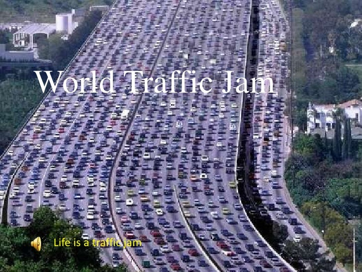 World Traffic Jam<br />Life is a traffic jam<br />