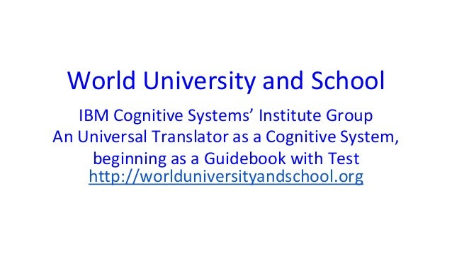 World University and School IBM Cognitive Systems' Institute Group An Universal Translator as a Cognitive System, beginnin...