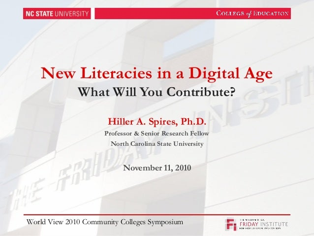 New Literacies in a Digital Age What Will You Contribute? Hiller A. Spires, Ph.D. Professor & Senior Research Fellow North...