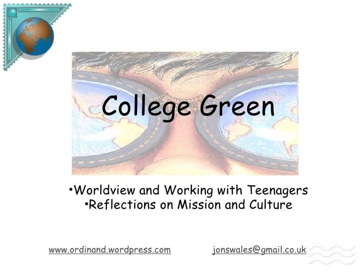 College Green <ul><li>Worldview and Working with Teenagers </li></ul><ul><li>Reflections on Mission and Culture </li></ul>...